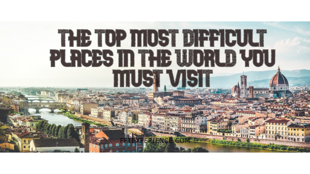 top most difficult placesin the world you must visit