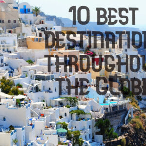 10 best destinations throughout the Globe