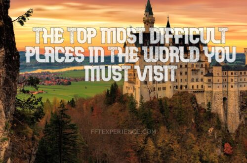 The top most difficult places in the world you must visit